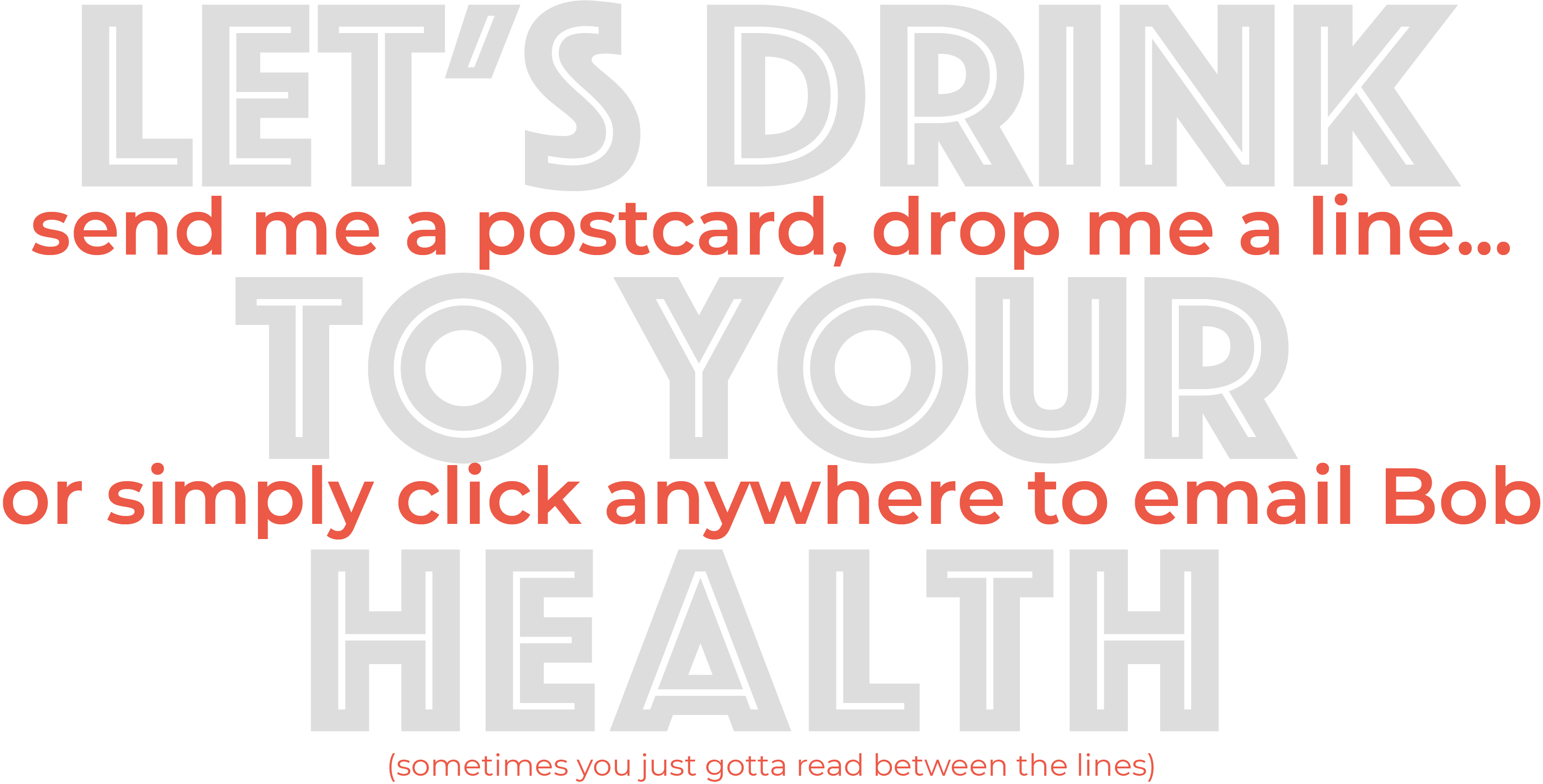Let's drink to your health. Send me a postcard, drop me a line, or simply click anywhere to email bob